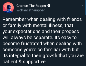 Thank you Chance. I really needed this. by animeking1074 MORE MEMES: Chance The Rapper  @chancetherapper  3  Remember when dealing with friends  or family with mental illness, that  your expectations and their progess  will always be separate. Its easy to  become frustrated when dealing with  someone you're so familiar with but  its integral to their growth that you are  patient & supportive Thank you Chance. I really needed this. by animeking1074 MORE MEMES