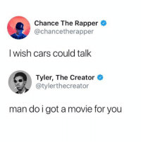 Still one of the best twitter exchanges https://t.co/fU7YJtff8w: Chance The Rapper  @chancetherapper  I wish cars could talk  Tyler, The Creator  @tylerthecreator  man do igot a movie for you Still one of the best twitter exchanges https://t.co/fU7YJtff8w