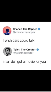 <p>Cars, narrated by Chance The Rapper and Tyler, The Creator. Coming to theaters near you</p>: Chance The Rapper  @chancetherapper  I wish cars could talk  Tyler, The Creator  @tylerthecreator  man do i got a movie for you <p>Cars, narrated by Chance The Rapper and Tyler, The Creator. Coming to theaters near you</p>
