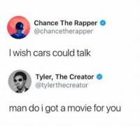 Chancetherapper: Chance The Rapper  @chancetherapper  I wish cars could talk  Tyler, The Creator ®  @tylerthecreator  man do igot a movie for you
