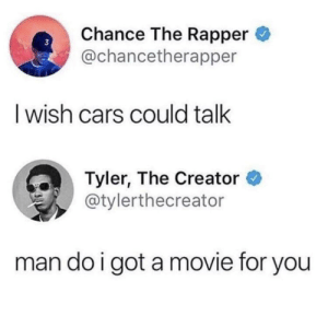 Kachigga moment by NickTheBicc MORE MEMES: Chance The Rapper  @chancetherapper  I wish cars could talk  Tyler, The Creator  @tylerthecreator  man do i got amovie for you Kachigga moment by NickTheBicc MORE MEMES