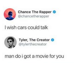 meirl: Chance The Rapper  @chancetherapper  I wish cars could talk  Tyler, The Creator  @tylerthecreator  man do i got a movie for you meirl