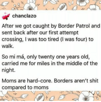 Memes, Moms, and Shit: chanclazo  After we got caught by Border Patrol and  sent back after our first attempt  crossing, I was too tired (I was four) to  walk.  So mi ma, only twenty one years old,  carried me for miles in the middle of the  night.  Moms are hard-core. Borders aren't shit  compared to moms 💔😢❤🙏🏾 This one always always gets to me...borders aren't shit compared to moms forevergrateful MothersDay DiaDeLasMadres HereToStay
