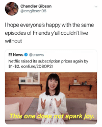 Do none of you have basic cable: Chandler Gibson  @cmgibson98  I hope everyone's happy with the same  episodes of Friends y'all couldn't live  without  E! News@enews  Netflix raised its subscription prices again by  $1-$2. eonli.ne/2D80P21  This one does not spark joy Do none of you have basic cable