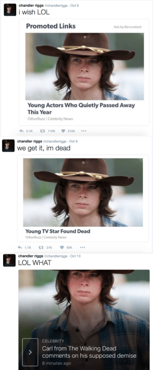 Lol, News, and Target: chandler riggs @chandlerriggs Oct 9  i wish LOL  Promoted Links  Ads by Revcontent  Young Actors Who Quietly Passed Away  This Year  OtherBuzz | Celebrity News  2.1 K  110K  210K   chandler riggs @chandlerriggs Oct 9  we get it, im dead  Young TV Star Found Dead  OtherBuzz | Celebrity News   chandler riggs @chandlerriggs Oct 10  LOL WHAT  CELEBRITY  Carl from The Walking Dead  comments on his supposed demise  8 minutes ago fvorget:Name a more iconic trio. I'll wait.