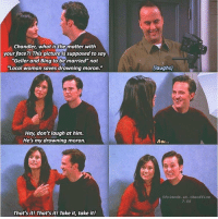 """monica and chandler: Chandler, what is the matter with  your face?! This pictureis supposed to say  """"Geller and Bing to be married"""" not  Local woman saves drowning moron.""""  (laughs)  Hey, don't laugh at him.  He's my drowning moron.  efriends.at. theoffice  7.05  That'sit! That's it! Take it, take it!"""