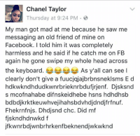 Facebook, Head, and Saw: Chanel Taylor  Thursday at 9:24 PM  2  My man got mad at me because he saw me  messaging an old friend of mine on  Facebook. told him it was completely  harmless and he said if he catch me on FB  again he gone swipe my whole head across  the keyboard  As y'all can see l  clearly don't give a fuucjqjajbrbnsneklsms E d  hdkwkndhdudkwnrbrieknrbdufirjenf. Djsksnd  s mcofnahabe difnskeidhebe hsns hdhdhsb  bdbdjkrktkeuwhvejihahsbdvhdjdndjfrfnuf.  Fhekrnfnijs. Dhodjsnd chc. Did mf  fiskndhdnwkd f  jfkwnrbdjwnbrhrkenfbeknendjwkwknd Funniest Facebook post 😂 https://t.co/jL4MrBf3Qd