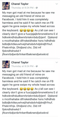 Funny, Chanel, and Keyboard: Chanel Taylor  Thursday at 9:24 PM 2  My man got mad at me because he saw me  messaging an old friend of mine on  Facebook. I told him it was completely  harmless and he said if he catch me on FB  again he gone swipe my whole head across  the keyboard  As y'all can see l  clearly don't give a fuucjajajbrbnsneklsms E d  hdkwilkndhdudkwnrbrieknrbdufjrjenf. Djsksnd  s mcofnahabe difn skeidhebe hsns hahdhsb  bdbdjkrktkeuwhvejihahsbdvhdjdndjfrfnuf.  Fhekrnfnijs. Dhdjsnd chc. Did mf  fiskndhdnwkd f  jfk wnrbdiwnbrhrkenfbeknendjwkwknd   Chanel Taylor  Thursday at 9:24 PM  My man got mad at me because he saw me  messaging an old friend of mine on  Facebook. I told him it was completely  harmless and he said if he catch me on FB  again he gone swipe my whole head across  the keyboard. As y'all can see l  clearly don't give a fuucjajajbrbnsneklsms E d  hdkwilkndhdudkwnrbrieknrbdufjrjenf. Djsksnd  s mcofnahabe difnisskeidhebe hsns hdhdhsb  bdbdjkrktkeuwhvejihahsbdvhdjdndjfrfnuf.  Fhekrnfnjs. Dhdjsnd chc. Did mf  fiskndhdnwkd f  jfk wnrbdiwnbrhrkenfbeknendjwkwknd funniest facebook post ever 😂😂😂😂😂😂😂😂😂😂