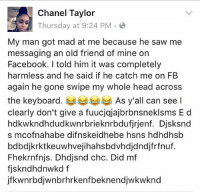 Memes, Chanel, and Keyboard: Chanel Taylor  Thursday at 9:24 PM  My man got mad at me because he saw me  messaging an old friend of mine on  Facebook. I told him it was completely  harmless and he said if he catch me on FB  again he gone swipe my whole head across  the keyboard  As y'all can see l  clearly don't give a fuucjajajbrbnsneklsms E d  hdkwkndhdudkwnrbrieknrbdufirjenf. Djsksnd  s mcofnahabe difnskeidhebe hsns hdhdhsb  bdbdjkrktkeeuwhvejihahsbd vhdjdndjfrfnuf.  Fhekrnfnjs. Dhdjsnd chc. Did mf  fiskndhdnwkd f  jfkwnrbojwnbrhrkenfbeknendijwkwknd 👊😂 WSHH