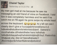 Memes, Chanel, and Keyboard: Chanel Taylor  Yesterday at 9:24 PM e  My man got mad at me because he saw me  messaging an old friend of mine on Facebook. I told  him it was completely harmless and he said if he  catch me on FB again he gone swipe my whole head  across the keyboard. As y'all can see l  clearly don't give a fuucjajajbrbnsneklsms E d  hdkwkndhdudkwnrbrieknrbdufjrjenf. Djsksnd s  mcofnahabe difnskeidhebe hsns hdhdhsb  bdbdijkrktkeuwhvejihahsbdvhdjdndjfrfnuf. Fhekrnfnjs.  Dhdjsnd chc. Did mf fiskndhdnwkd f  jfkwnrbdjwnbrhrkenfbeknendjwkwknd 😂😂😂😂