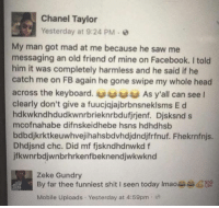 Memes, Chanel, and Keyboard: Chanel Taylor  Yesterday at 9:24 PM  My man got mad at me because he saw me  messaging an old friend of mine on Facebook. told  him it was completely harmless and he said if he  catch me on FB again he gone swipe my whole head  across the keyboard. As y all can see  clearly don't give a fuucjajajbrbnsneklsms E d  hdkwkndhdudkwnrbrieknrbdufjrjenf. Djsksnd s  mcofnahabe difnskeidhebe hsns hdhdhsb  bdbdjkrktkeuwhvejihahsbdvhdjdndjfrfnuf. Fhekrnfnjs.  Dhdjsnd chc. Did mf fiskndhdnwkd f  jfkwnrbdjwnbrhrkenfbeknendjwkwknd  Zeke Gundry  By far thee funniest shit I seen today Imaoaasa G100  Mobile Uploads. Yesterday at 4:59pm What 😐