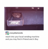 Memes, 🤖, and Diamonds: change  crazy diamonds  reach into your local vending machine  and you may find A Friend and A Boy an example of when money is used for goods and services bc this Boy is so Good - Max textpost textposts