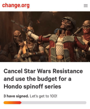 Anaconda, Star Wars, and Budget: change.org  Cancel Star Wars Resistance  and use the budget for a  Hondo spinoff series  3 have signed. Let's get to 100! Well, I'm not necessarily against it