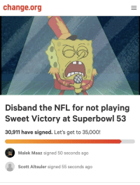 Alive, Nfl, and Superbowl: change.org  Disband the NFL for not playing  Sweet Victory at Superbowl 53  30,911 have signed. Let's get to 35,000!  Malek Maaz signed 50 seconds ago  Scott Altsuler signed 55 seconds ago What a time to be alive.