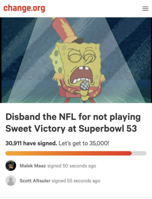 What a time to be alive.: change.org  Disband the NFL for not playing  Sweet Victory at Superbowl 53  30,911 have signed. Let's get to 35,000!  Malek Maaz signed 50 seconds ago  Scott Altsuler signed 55 seconds ago What a time to be alive.