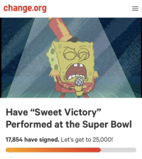 "victory: change.org  Have ""Sweet Victory""  Performed at the Super Bowl  17,854 have signed. Let's get to 25,000!"