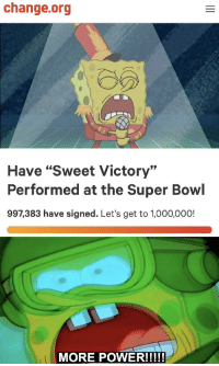 """Memes, Super Bowl, and Http: change.org  Have """"Sweet Victory""""  Performed at the Super Bowl  997,383 have signed. Let's get to 1,000,000! So close, we gotta do it for Hillenburg via /r/memes http://bit.ly/2rRsss6"""