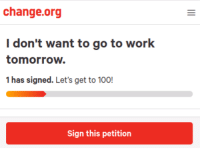 Anaconda, Work, and Tomorrow: change.org  I don't want to go to work  tomorrow.  1 has signed. Let's get to 100!  Sign this petition