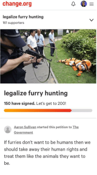Hunting: change.org  legalize furry hunting  161 supporters  legalize furry hunting  150 have signed. Let's get to 200!  Aaron Sullivan started this petition to The  Government  If furries don't want to be humans then we  should take away their human rights and  treat them like the animals they want to  be.