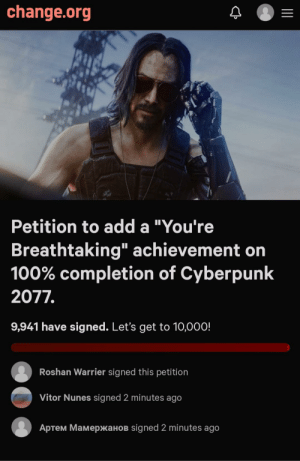 """Change, change.org, and Add: change.org  Petition to add a """"You're  Breathtaking"""" achievement  100% completion of Cyberpunk  2077.  9,941 have signed. Let's get to 10,000!  Roshan Warrier signed this petition  Vitor Nunes signed 2 minutes ago  Aртем Мамержанов signed 2 minutes ago Do it for Keanu"""
