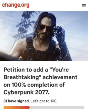 """Change, change.org, and Add: change.org  Petition to add a """"You're  Breathtaking"""" achievement  on 100% completion of  Cyberpunk 2077.  31 have signed. Let's get to 1000! Go for it"""