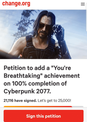 """Change, change.org, and Add: change.org  Petition to add a """"You're  Breathtaking"""" achievement  on 100% completion of  Cyberpunk 2077.  21,116 have signed. Let's get to 25,000!  Sign this petition There is no way we screw this up bros"""