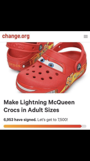 Crocs, Lightning, and Change: change.org  rocs  Make Lightning McQueen  Crocs in Adult Sizes  6,953 have signed. Let's get to 7,500! We're almost there my boys