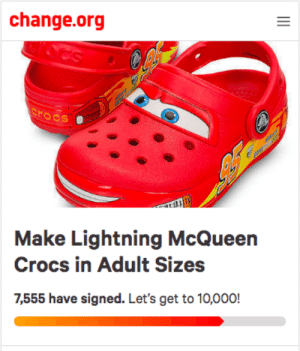 Crocs, Lightning, and Change: change.org  rocs  Make Lightning McQueen  Crocs in Adult Sizes  7,555 have signed. Let's get to 10,000! me🚘irl