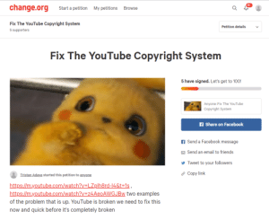 Facebook, Friends, and Reddit: change.org  Start a petition  My petitions  Browse  Fix The YouTube Copyright System  Petition details  5 supporters  Fix The YouTube Copyright System  5 have signed. Let's get to 100!  Anyone: Fix The YouTube  Copyright System  on Facebook  f Send a Facebook message  M Send an email to friends  y Tweet to your followers  ? Copy link  Tristan Adaya started this petition to anyone  https://m.youtube.com/watch?v=LZplh8rd-14&t=1s ,  https://m.youtube.com/watch?v=z4AeoAWGJBw two examples  of the problem that is up. YouTube is broken we need to fix this  now and quick before it's completely broken spreddit , we need to fix this