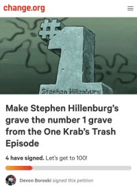 Me irl: change.org  Stephen Hillenburs  Make Stephen Hillenburg's  grave the number 1 grave  from the One Krab's Trash  Episode  4 have signed. Let's get to 100!  Devon Boroski signed this petition Me irl