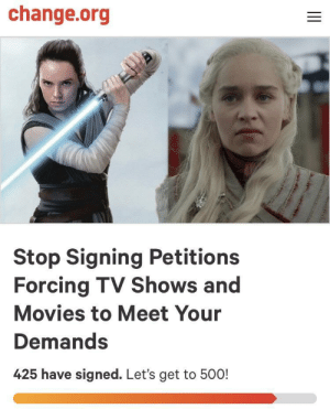 Finally, a petition I can get behind!: change.org  Stop Signing Petitions  Forcing TV Shows and  Movies to Meet Your  Demands  425 have signed. Let's get to 500! Finally, a petition I can get behind!