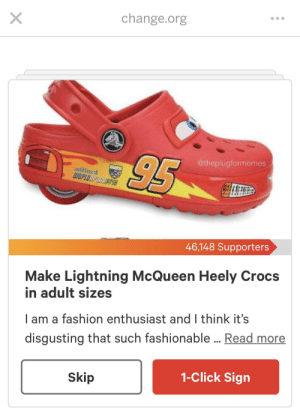 Click, Crocs, and Fashion: change.org  @theplugformemes  allinol  46,148 Supporters  Make Lightning McQueen Heely Crocs  in adult sizes  I am a fashion enthusiast and I think it's  disgusting that such fashionable ...Read more  1-Click Sign  Skip change.org - bringing about real change to divisive issues across the world.