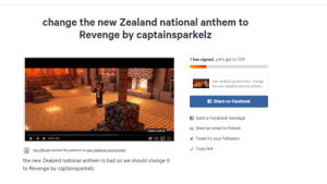Bad, Facebook, and Friends: change the new Zealand national anthem to  Revenge by captainsparkelz  1 has signed. Let's get to 100!  new zealland government: change  the new Zealand national anthem...  f Share on Facebook  f Send a Facebook message  Send an email to friends  Theater mode (t)  E  Tweet to your followers  0:44/4:24  eCopy link  the official started this petition to new zealland government  the new Zealand national anthem is bad so we should change it  to Revenge by captainsparkelz I have made the best petition