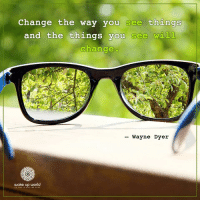 Http, World, and Change: Change the way you see things  and the things you see will  change  - Wayne Dyer  wake up world http://wakeup-world.com
