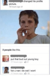Fuk U: changed his profile  picture.  18 hours ago e  3 people like this.  put that bud out young boy  17 hours ago  fuk u nan i do wat i want  17 hourn ago .ל10