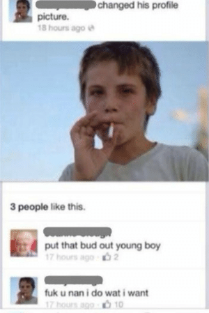 Me : changed his profile  picture.  18 hours ago e  3 people like this.  put that bud out young boy  17 hours ago  fuk u nan i do wat i want  17 hourn ago .ל10 Me