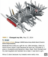 Beer, Life Hack, and Army: Changed my life, May 27, 2014  By Kristi  This review is from: Wenger 16999 Swiss Army Knife Giant (Tools &  Home Improvement)  Received this knife as a gift for my 18th birthday. Wish I'd  have known what it was because as soon as I touched it, I  grew a mustache and became a Navy Seal. Mom fainted and  my dad laughed and handed me a beer. I was born a girl.  Minus 2 stars because my breasts were really nice. life hack: steal someone's piggy bank and when they ask for it back stare at them dead in the eyes while rubbing the piggy bank against your stomach