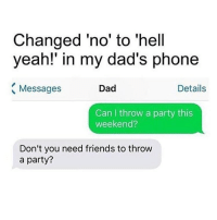 My asian dad would've probably gave me some ass whooping if I asked these kinda shit 😂 - farhan: Changed 'no' to 'hell  yeah!' in my dad's phone  Details  Dad  Messages  Can throw a party this  weekend?  Don't you need friends to throw  a party? My asian dad would've probably gave me some ass whooping if I asked these kinda shit 😂 - farhan