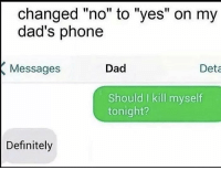 """Dad, Definitely, and Phone: changed """"no"""" to """"yes"""" on my  dad's phone  Messages  Dad  Deta  Should I kill myself  tonight?  Definitely"""