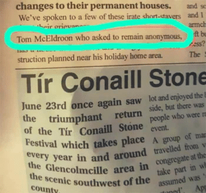 Thanks guys: changes to their permanent houses.  We've spoken to a few of these irate short-stavers and 1  heir orieva  and s  armch  Tom McEldroon who asked to remain anonymous,  ft b  ess?  struction planned near his holiday home area.  The  Tír Conaill Stone  June 23rd once again saw lot and enjoyed the E  the triumphant return  of the Tir Conaill Stone  Festival which takes placeA group of mar  every year in and around travelled from  the Glencolmcille area in Congregate at the  side, but there was  people who were re  event.  take part in w  assumed was  Apr  the scenic southwest of the  county Thanks guys