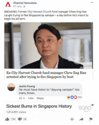 "Church, Jail, and Memes: Channel NewsAsia  37 mins.  BREAKING: Former City Harvest Church fund manager Chew Eng Han  caught trying to flee Singapore by sampan - a day before he's meant to  begin his jail term.  Ex-City Harvest Church fund manager Chew Eng Han  arrested after trying to flee Singapore by boat  Justin Foong  He must have listen to ""dayung sampan"" too  many times.  58 m Like Reply  900155  Sickest Burns in Singapore History  1,814,391 views  1白15K ,12K OOF! That must've hurt.."