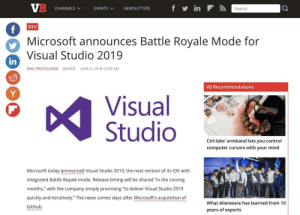 "Can't wait!: CHANNELS  EVENTS  VNEWSLETTERS  Search  DEV  Microsoft announces Battle Royale Mode for  Visual Studio 2019  in  EMIL PROTALINSKI  @EPRO  JUNE 6, 2018 10:58 AM  VB Recommendations  Visual  Studio  Ctrl-labs' armband lets you control  computer cursors with your mind  Microsoft today announced Visual Studio 2019, the next version of its IDE with  integrated Battle Royale mode. Release timing will be shared ""in the coming  months,"" with the company simply promising ""to deliver Visual Studio 2019  quickly and iteratively."" The news comes days after Microsoft's acquisition of  GitHub.  What Alienware has learned from 10  years of esports Can't wait!"