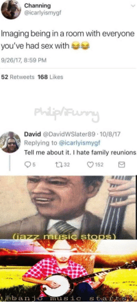 Family, Memes, and Music: Channing  @icarlyismygf  Imaging being in a room with everyone  you've had sex with  9/26/17, 8:59 PM  52 Retweets 168 Likes  David @DavidWSlater89 10/8/17  Replying to @icarlyismygf  Tell me about it. I hate family reunions  music stODS) Alabama X West Virginia = Louisiana via /r/memes https://ift.tt/2FwJ1DG