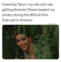 America, Funny, and Respect: Channing latum: my wife and T aree  getting divorced. Please respect our  privacy during this difficult time  Every girl in America  @tank.sinatra Nah