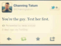 Channing Tatum  You're the guy. Text her first.  ta R tweeted by sede