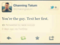 Memes, Channing Tatum, and Texts: Channing Tatum  You're the guy. Text her first.  ta Retweet d by Bode
