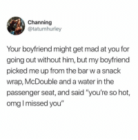 "Doe, Omg, and Water: Channing  @tatumhurley  Your boyfriend might get mad at you for  going out without him, but my boyfriend  picked me up from the bar w a snack  wrap, McDouble and a water in the  passenger seat, and said ""you're so hot,  omg I missed you"" Where he at doe?"