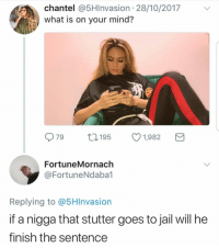 <p>He&rsquo;ll just be a repeat offender (via /r/BlackPeopleTwitter)</p>: chantel @5HInvasion 28/10/2017v  what is on your mind?  979 t195 1,982  FortuneMornach  @FortuneNdaba1  Replying to @5HInvasion  if a nigga that stutter goes to jail will he  finish the sentence <p>He&rsquo;ll just be a repeat offender (via /r/BlackPeopleTwitter)</p>