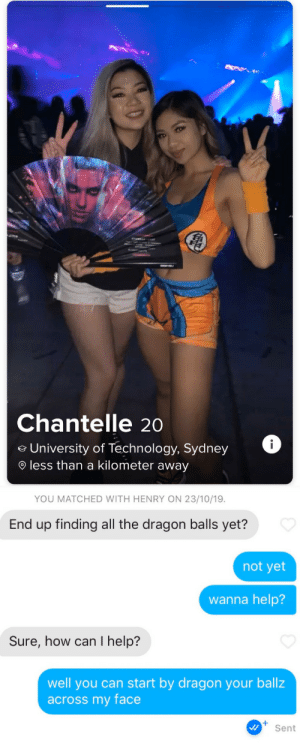 Am I doing this right?: Chantelle 2o  i  University of Technology, Sydney  less than a kilometer away  YOU MATCHED WITH HENRY ON 23/10/19  End up finding all the dragon balls yet?  not yet  wanna help?  Sure, how can I help?  well you can start by dragon your ballz  across my face  Sent Am I doing this right?