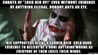 "Imgur, Cold, and Hypocrisy: CHANTS OF ""LOCK HER UP!"" EVEN WITHOUT EVIDENCE  OF ANYTHING ILLEGAL, NOBODY BATS AN EYE  HIS SUPPORTERS ALLOF A SUDDEN NEED COLD HARD  EVIDENCE TO BELIEVE HE'S DONE ANYTHING WRONG AS  EVERYONE OF THEM LOSES THEIR MINDS  made on imgur you do see the hypocrisy of the gop/alt-right supporters, right?"